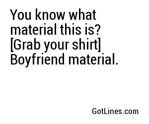 You know what material this is? [Grab your shirt] Boyfriend material.