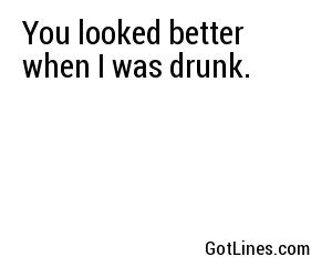 You looked better when I was drunk.