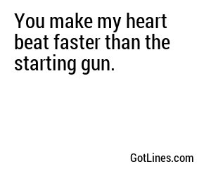 You make my heart beat faster than the starting gun.