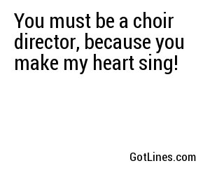 You must be a choir director, because you make my heart sing!