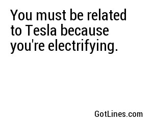 You must be related to Tesla because you're electrifying.