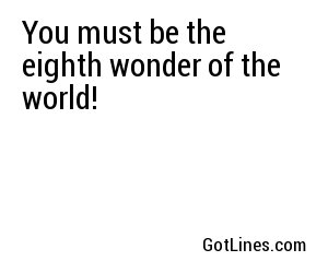 You must be the eighth wonder of the world!