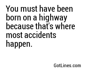 You must have been born on a highway because that's where most accidents happen.