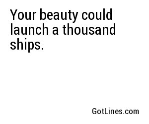 Your beauty could launch a thousand ships.
