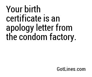 Your birth certificate is an apology letter from the condom factory.