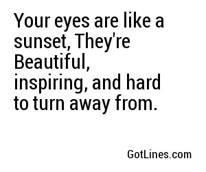 Your eyes are like a sunset, They're  Beautiful,  inspiring, and hard to turn away from.