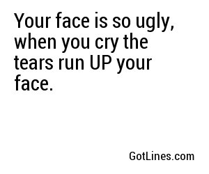 Your face is so ugly, when you cry the tears run