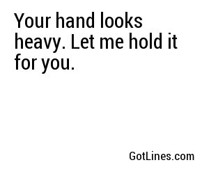 Your hand looks heavy. Let me hold it for you.