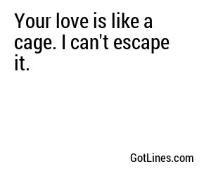 Your love is like a cage. I can't escape it.