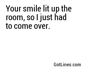 Your smile lit up the room, so I just had to come over.
