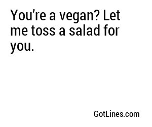 You're a vegan? Let me toss a salad for you.
