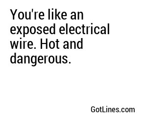 You're like an exposed electrical wire. Hot and dangerous.