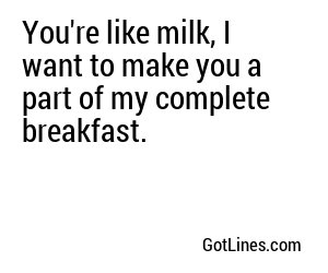 You're like milk, I want to make you a part of my complete breakfast.