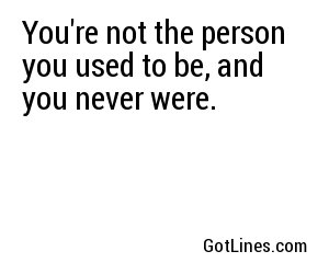 You're not the person you used to be, and you never were.