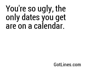 You're so ugly, the only dates you get are on a calendar.