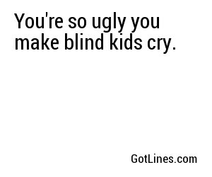 You're so ugly you make blind kids cry.