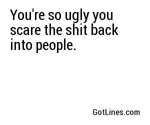 You're so ugly you scare the shit back into people.