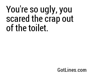 You're so ugly, you scared the crap out of the toilet.