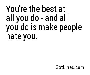 You're the best at all you do - and all you do is make people hate you.