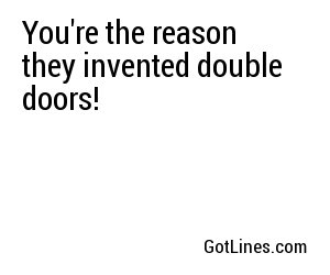 You're the reason they invented double doors!